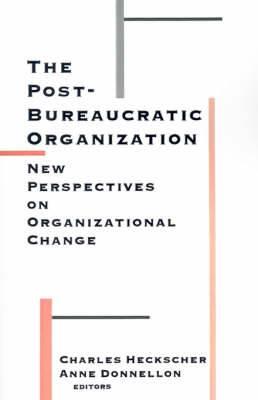 The Post-bureaucratic Organization: New Perspectives on Organizational Change