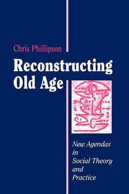 Reconstructing Old Age: New Agendas in Social Theory and Practice