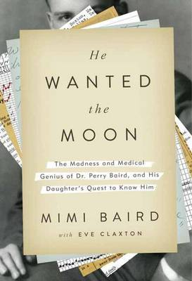 He Wanted the Moon: The Madness and Medical Genius of Dr Perry Baird, and His Daughter's Quest to Know Him