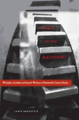 Caught in the Machinery: Workplace Accidents and Injured Workers in Nineteenth-Century Britain