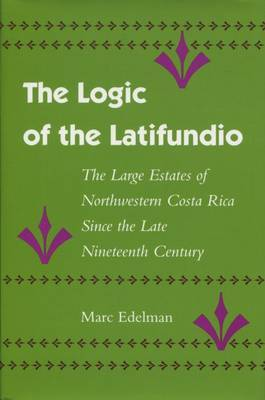 The Logic of the Latifundio: The Large Estates of Northwestern Costa Rica Since the Late Nineteenth Century