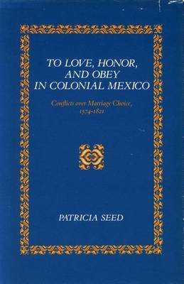 To Love, Honor, and Obey in Colonial Mexico: Conflicts over Marriage Choice, 1574-1821