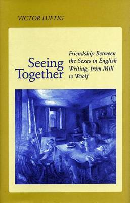 Seeing Together: Friendship Between the Sexes in English Writing from Mill to Woolf