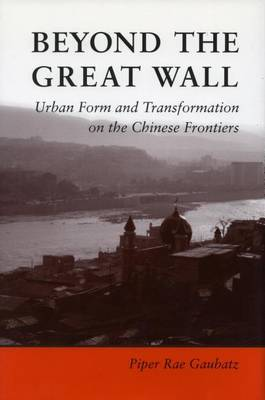 Beyond the Great Wall: Urban Form and Transformation on the Chinese Frontiers