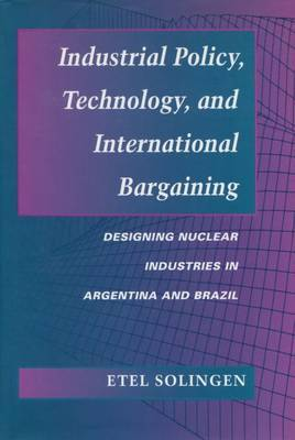 Industrial Policy, Technology, and International Bargaining: Designing Nuclear Industries in Argentina and Brazil