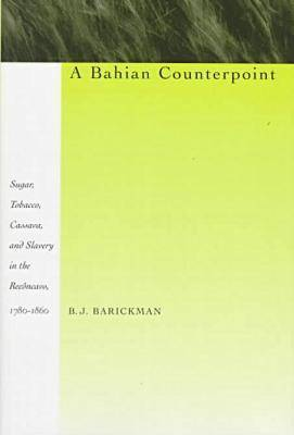 A Bahian Counterpoint: Sugar, Tobacco, Cassava, and Slavery in the Reconcavo, 1780-1860