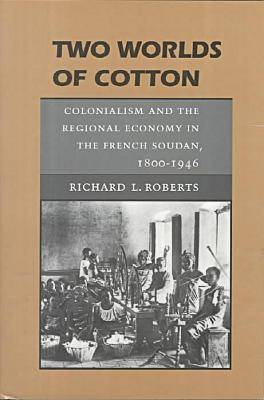 Two Worlds of Cotton: Colonialism and the Regional Economy in the French Soudan, 1800-1946
