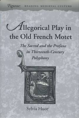 Allegorical Play in the Old French Motet: The Sacred and Profane in Thirteenth-century French Polyphany