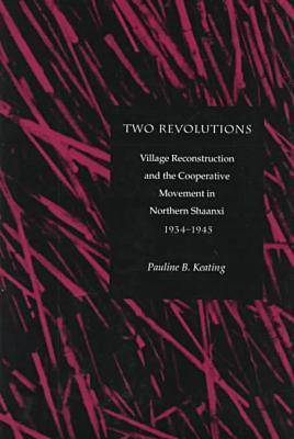Two Revolutions: Village Reconstruction and the Cooperative Movement in Northern Shaanxi, 1934-1945