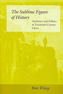 The Sublime Figure of History: Aesthetics and Politics in Twentieth-Century China