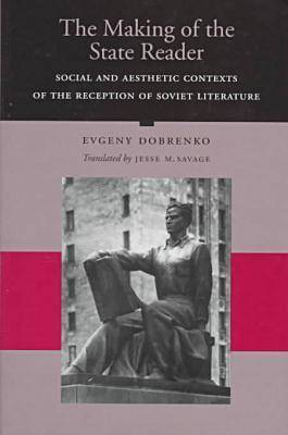 The Making of the State Reader: Social and Aesthetic Contexts of the Reception of Soviet Literature