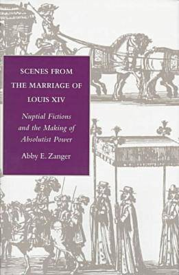 Scenes from the Marriage of Louis XIV: Nuptial Fictions and the Making of Absolutist Power