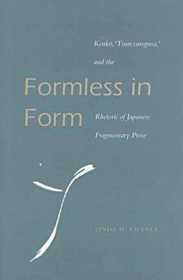 Formless in Form: Kenko, Tsurezuregusa and the Rhetoric of Japanese Fragmentary Prose