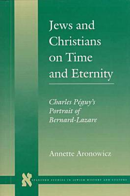 Jews and Christians on Time and Eternity: Charles Peguy's Portrait of Bernard-Lazare