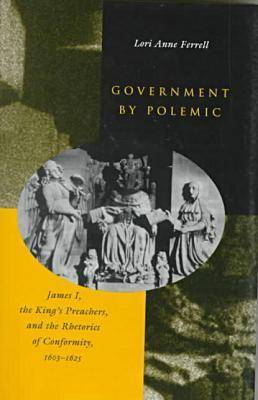 Government by Polemic: James I, the King's Preachers, and the Rhetorics of Conformity, 1603-1625