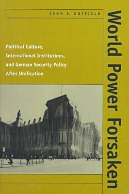World Power Forsaken: Political Culture, International Institutions, and German Security Policy After Unification