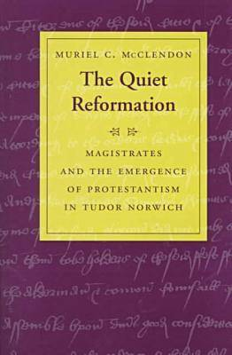 The Quiet Reformation: Magistrates and the Emergence of Protestantism in Tudor Norwich