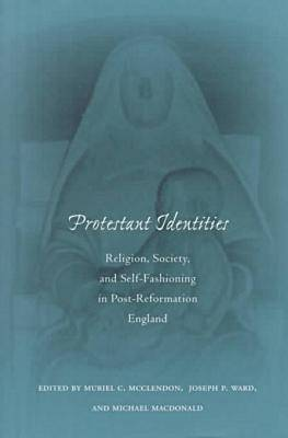 Protestant Identities: Religion, Society, and Self-Fashioning in Post-Reformation England