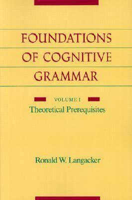 Foundations of Cognitive Grammar: Volume I: Theoretical Prerequisites