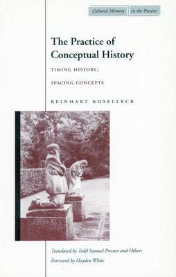 The Practice of Conceptual History: Timing History, Spacing Concepts