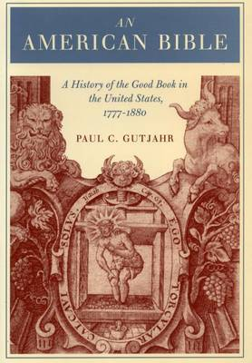 An American Bible: A History of the Good Book in the United States, 1777-1880