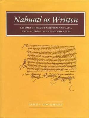 Nahuatl as Written: Lessons in Older Written Nahuatl, with Copious Examples and Texts