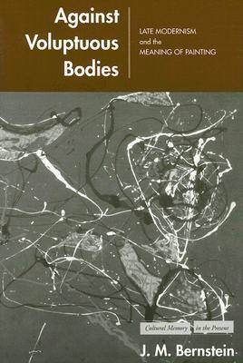 Against Voluptuous Bodies: Late Modernism and the Meaning of Painting