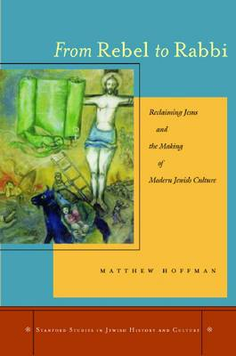 From Rebel to Rabbi: Reclaiming Jesus and the Making of Modern Jewish Culture