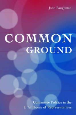 Common Ground: Committee Politics in the U.S. House of Representatives