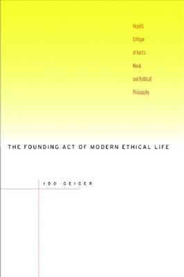 The Founding Act of Modern Ethical Life: Hegel's Critique of Kant's Moral and Political Philosophy