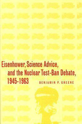 Eisenhower, Science Advice, and the Nuclear Test-Ban Debate, 1945-1963