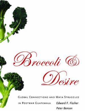 Broccoli and Desire: Global Connections and Maya Struggles in Postwar Guatemala