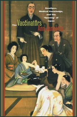 The Vaccinators: Smallpox, Medical Knowledge, and the `Opening' of Japan