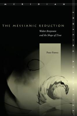 The Messianic Reduction: Walter Benjamin and the Shape of Time