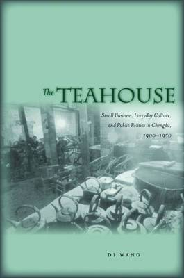 The Teahouse: Small Business, Everyday Culture, and Public Politics in Chengdu, 1900-1950