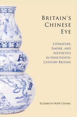 Britain's Chinese Eye: Literature, Empire, and Aesthetics in Nineteenth-Century Britain