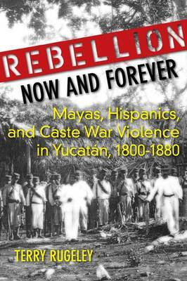 Rebellion Now and Forever: Mayas, Hispanics, and Caste War Violence in Yucatan, 1800-1880