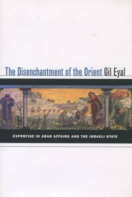The Disenchantment of the Orient: Expertise in Arab Affairs and the Israeli State