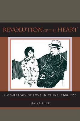 Revolution of the Heart: A Genealogy of Love in China, 1900-1950