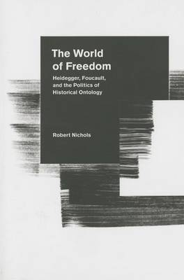 The World of Freedom: Heidegger, Foucault, and the Politics of Historical Ontology