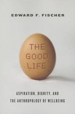 The Good Life: Aspiration, Dignity, and the Anthropology of Wellbeing