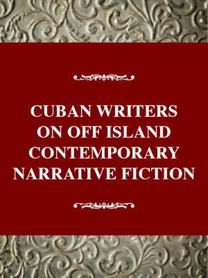 Cuban Writers on and off the Island: Contemporary Narrative Fiction