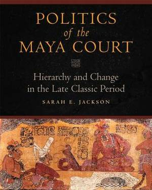 Politics of the Maya Court: Hierarchy and Change in the Late Classic Period