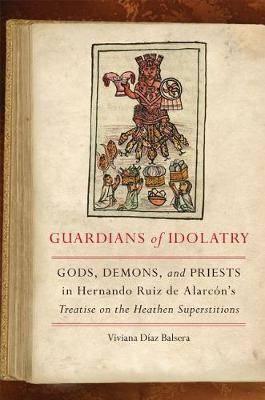 Guardians of Idolatry: Gods, Demons, and Priests in Hernando Ruiz de Alarcon's Treatise on the Heathen Superstitions