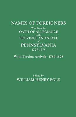 Names of Foreigners Who Took the Oath of Allegiance to the Province and State of Pennsylvania, 1727-1775. With the Foreign Arrivals, 1786-1808