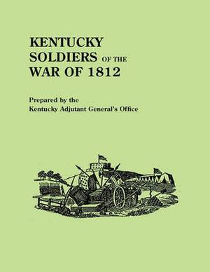 Kentucky Soldiers of the War of 1812, with an Added Index and a New Introduction by G. Glenn Clift
