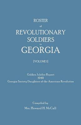 Roster of Revolutionary Soldiers in Georgia. Golden Jubilee Report 1940 of the Georgia Society Daughters of the American Revolution