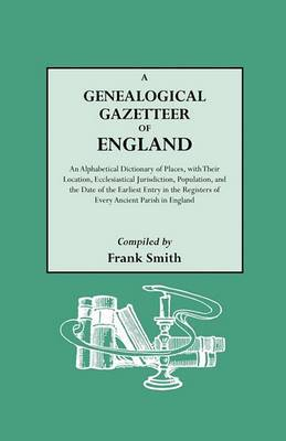 A Genealogical Gazetteer of England. an Alphabetical Dictionary of Places, with Their Location, Ecclesiastical Jurisdiction, Population, and the DAT