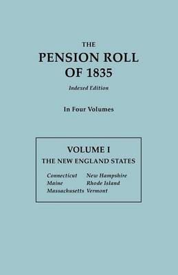 The Pension Roll of 1835. in Four Volumes. Volume I: The New England States: Connecticut, Maine, Massachusetts, New Hampshire, Rhode Island, Vermont