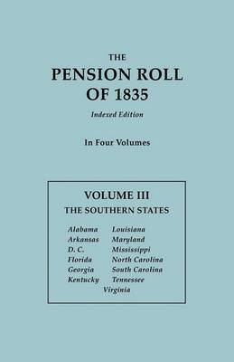 The Pension Roll of 1835. in Four Volumes. Volume III: The Southern States: Alabama, Arkansas, D.C., Florida, Georgia, Kentucky, Louisiana, Maryland, Mississippi, North Carolina, South Carolina, Tennessee, Virginia